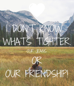 Poster: I DON'T KNOW  WHATS TIGHTER. OUR JEANS OR OUR FRIENDSHIP!