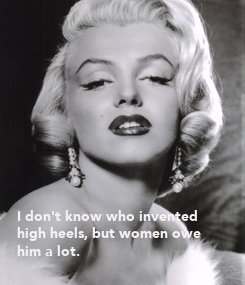 Poster:            I don't know who invented high heels, but women owe  him a lot.