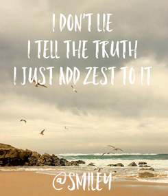 Poster: i don't lie i tell the truth i just add zest to it    @smiley