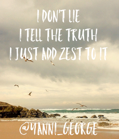 Poster: i don't lie i tell the truth i just add zest to it    @Yanni_George