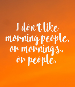 Poster: I don't like  morning people, or mornings, or people.