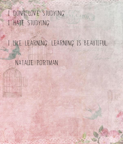 Poster: I don't love studying I hate studying  I like learning. Learning is beautiful.  (Natalie Portman)