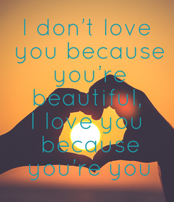 Poster: I don't love  you because  you're  beautiful,  I love you  because  you're you