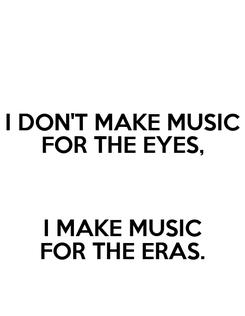 Poster: I DON'T MAKE MUSIC FOR THE EYES,  I MAKE MUSIC FOR THE ERAS.