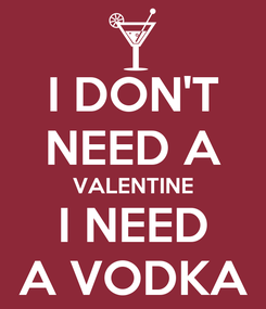 Poster: I DON'T NEED A VALENTINE I NEED A VODKA