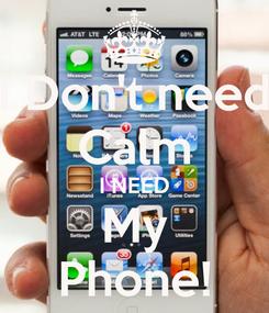 Poster: I Don't need Calm I NEED My Phone!