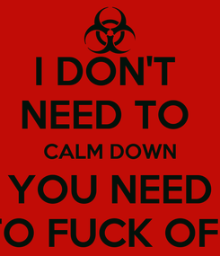 Poster: I DON'T  NEED TO  CALM DOWN YOU NEED TO FUCK OFF