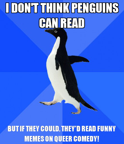 Poster: I DON'T THINK PENGUINS CAN READ BUT IF THEY COULD, THEY'D READ FUNNY MEMES ON QUEER COMEDY!