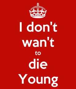 Poster: I don't wan't to die Young