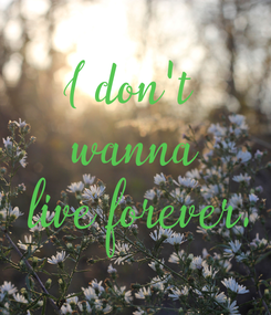 Poster: I don't  wanna  live forever.