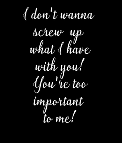 Poster: I don't wanna  screw  up  what I have with you! You're too important  to me!