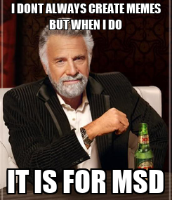 Poster: I DONT ALWAYS CREATE MEMES BUT WHEN I DO IT IS FOR MSD
