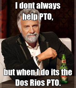 Poster: I dont always help PTO, but when I do its the Dos Rios PTO.