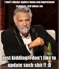 Poster: I don't always update funny and inpirational statuses, But when i do just kidding, i don't like to update such shit !! :D