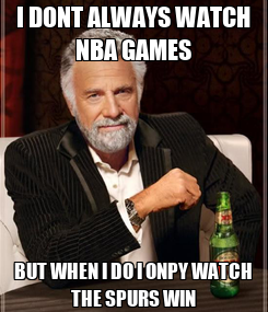 Poster: I DONT ALWAYS WATCH NBA GAMES BUT WHEN I DO I ONPY WATCH THE SPURS WIN