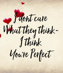Poster: I dont care  What they think- I think  You're Perfect