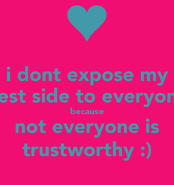 Poster: i dont expose my best side to everyone because not everyone is trustworthy :)