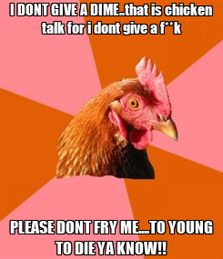 Poster: I DONT GIVE A DIME..that is chicken talk for i dont give a f**k PLEASE DONT FRY ME....TO YOUNG TO DIE YA KNOW!!