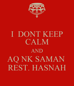 Poster: I  DONT KEEP CALM AND AQ NK SAMAN  REST. HASNAH