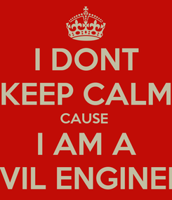 Poster: I DONT KEEP CALM CAUSE  I AM A CIVIL ENGINEER
