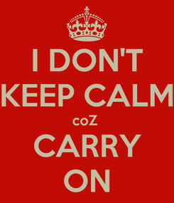 Poster: I DON'T KEEP CALM coZ  CARRY ON