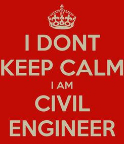 Poster: I DONT KEEP CALM I AM CIVIL ENGINEER