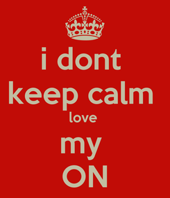 Poster: i dont  keep calm  love  my  ON