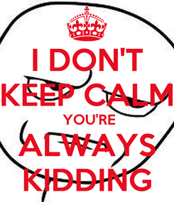 Poster: I DON'T KEEP CALM  YOU'RE ALWAYS KIDDING
