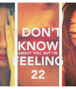 Poster: I DON'T KNOW ABOUT YOU, BUT I'M FEELING 22