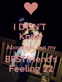 Poster: I DON'T  Know About you, but my BESTfriend's Feeling 22