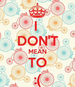 Poster: I  DON'T MEAN TO :(