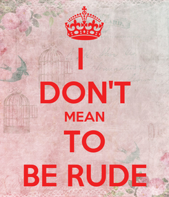 Poster: I  DON'T MEAN TO BE RUDE