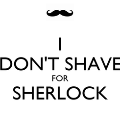 Poster: I DON'T SHAVE FOR SHERLOCK