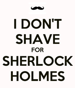 Poster: I DON'T SHAVE FOR SHERLOCK HOLMES