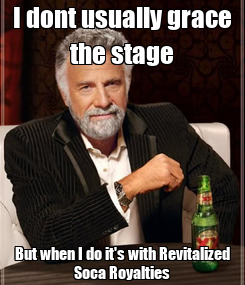 Poster: I dont usually grace the stage But when I do it's with Revitalized Soca Royalties