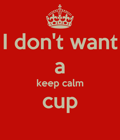 Poster: I don't want a keep calm cup