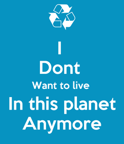 Poster: I  Dont  Want to live  In this planet Anymore
