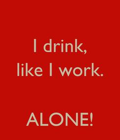 Poster: I drink, like I work.   ALONE!