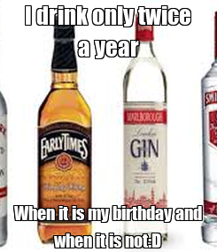 Poster: I drink only twice a year When it is my birthday and when it is not:D