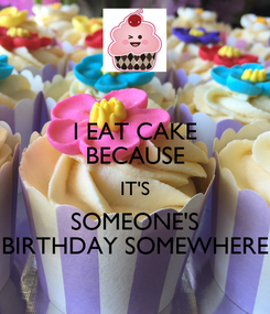 Poster: I EAT CAKE BECAUSE IT'S SOMEONE'S BIRTHDAY SOMEWHERE