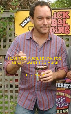 Poster: I EAT TOO MUCH, I DRINK TOO MUCH, I WANT TOO MUCH   TOO MUCH