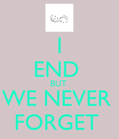 Poster: I END  BUT  WE NEVER  FORGET