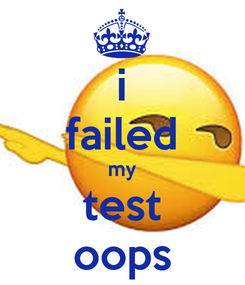 Poster: i failed my test oops