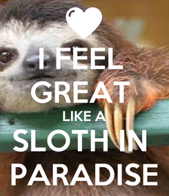 Poster: I FEEL  GREAT  LIKE A SLOTH IN  PARADISE