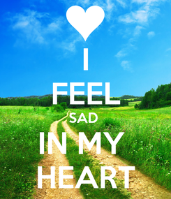Poster:  I  FEEL SAD  IN MY  HEART