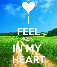 Poster:  I  FEEL SAD  IN MY  HEART