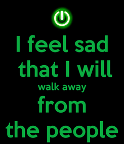 Poster: I feel sad  that I will walk away from the people