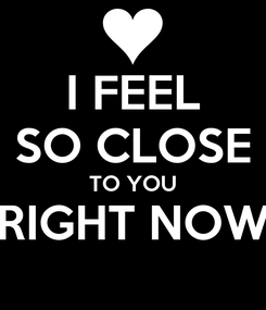 Poster: I FEEL SO CLOSE TO YOU RIGHT NOW