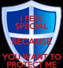 Poster: I FEEL SPECIAL BECAUSE YOU WANT TO PROTECT ME