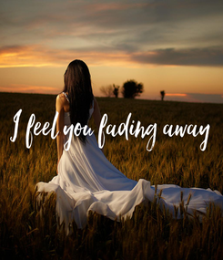 Poster: I feel you fading away